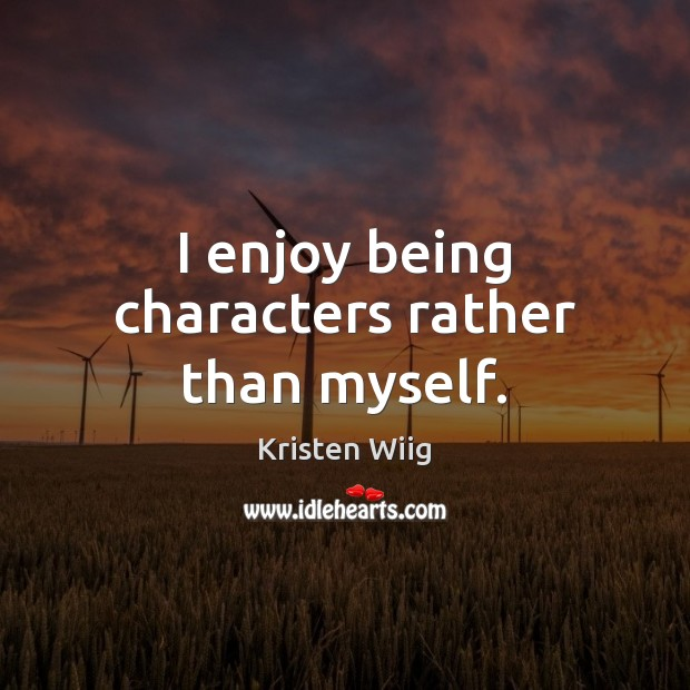 I enjoy being characters rather than myself. Image