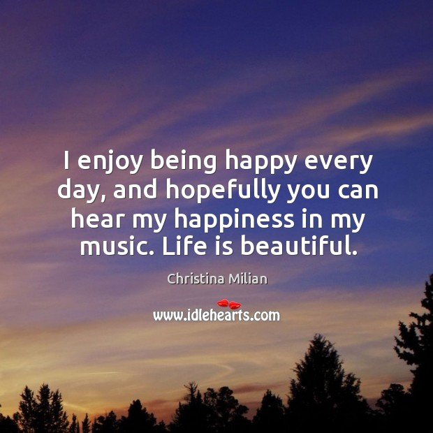 I enjoy being happy every day, and hopefully you can hear my happiness in my music. Life is beautiful. Life is Beautiful Quotes Image