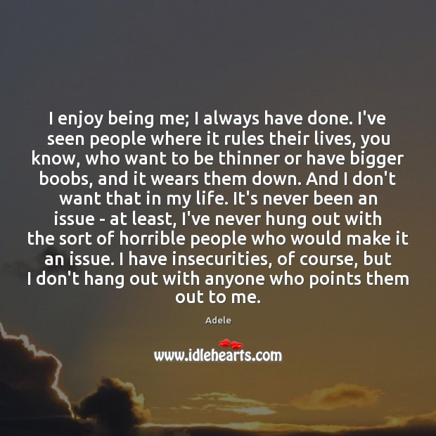 I enjoy being me; I always have done. I've seen people where Adele Picture Quote