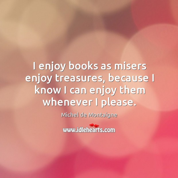 Image, I enjoy books as misers enjoy treasures, because I know I can