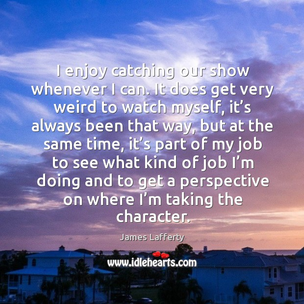 I enjoy catching our show whenever I can. James Lafferty Picture Quote