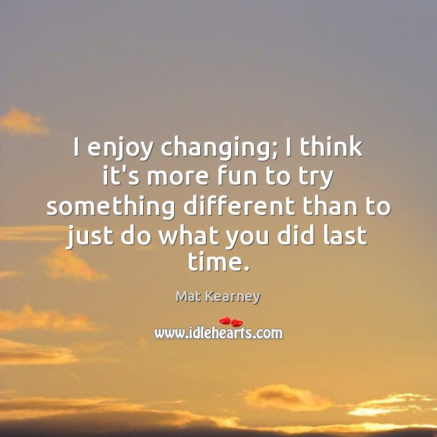 I enjoy changing; I think it's more fun to try something different Mat Kearney Picture Quote