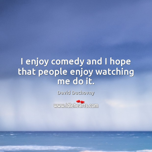 I enjoy comedy and I hope that people enjoy watching me do it. David Duchovny Picture Quote