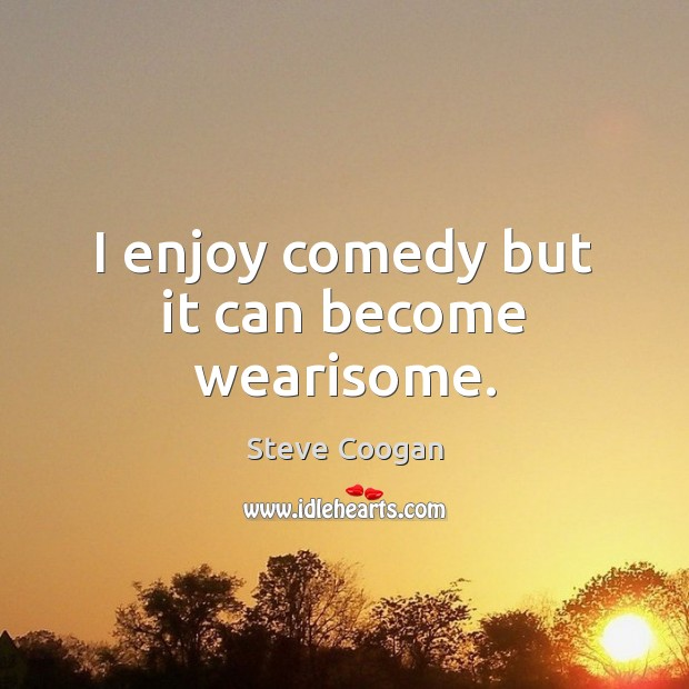 I enjoy comedy but it can become wearisome. Steve Coogan Picture Quote