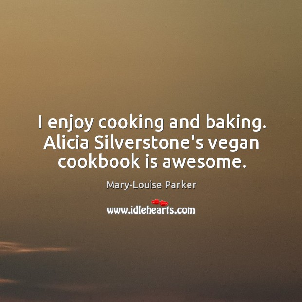 I enjoy cooking and baking. Alicia Silverstone's vegan cookbook is awesome. Image
