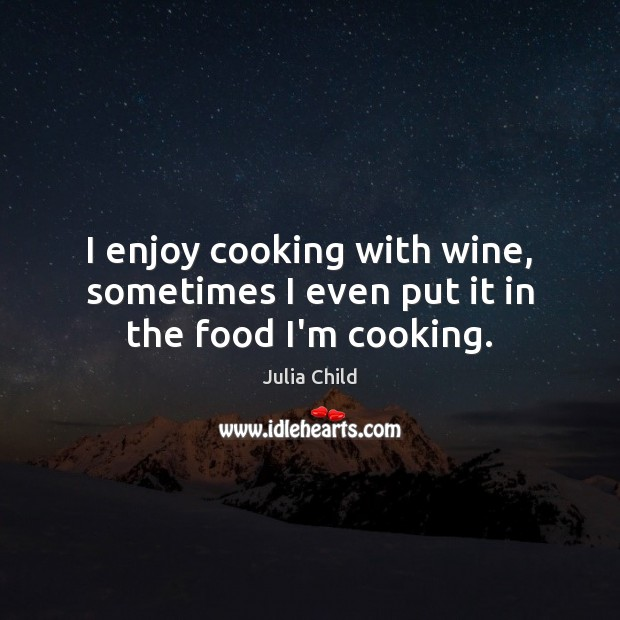 I enjoy cooking with wine, sometimes I even put it in the food I'm cooking. Julia Child Picture Quote