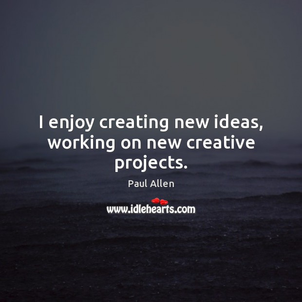 I enjoy creating new ideas, working on new creative projects. Image