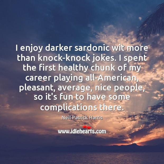 Image, I enjoy darker sardonic wit more than knock-knock jokes. I spent the