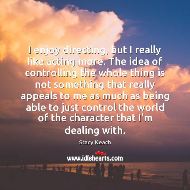 I enjoy directing, but I really like acting more. The idea of Image