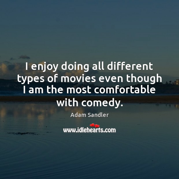 I enjoy doing all different types of movies even though I am Adam Sandler Picture Quote