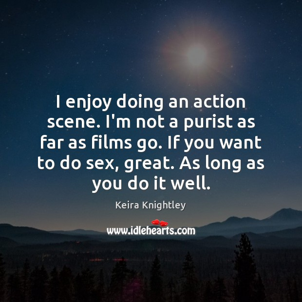 I enjoy doing an action scene. I'm not a purist as far Keira Knightley Picture Quote