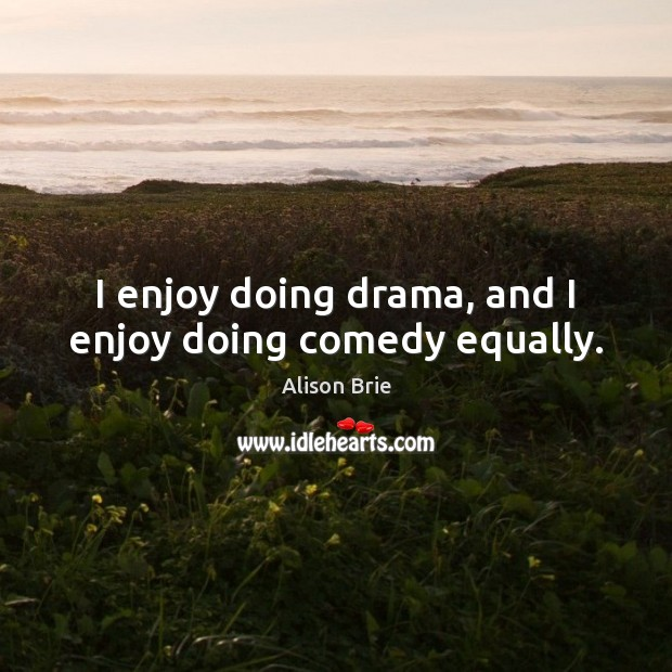Image, I enjoy doing drama, and I enjoy doing comedy equally.
