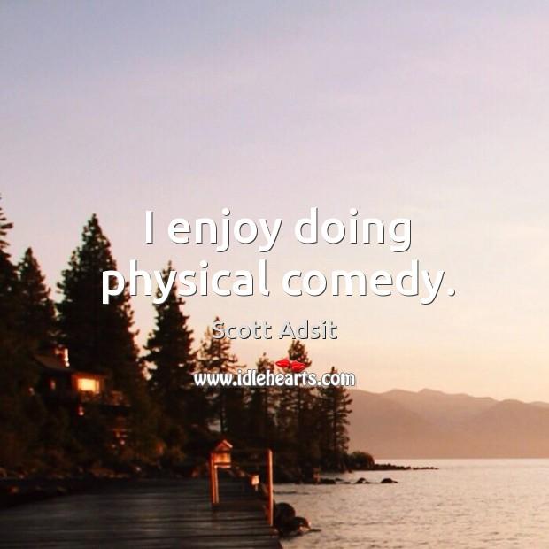I enjoy doing physical comedy. Image