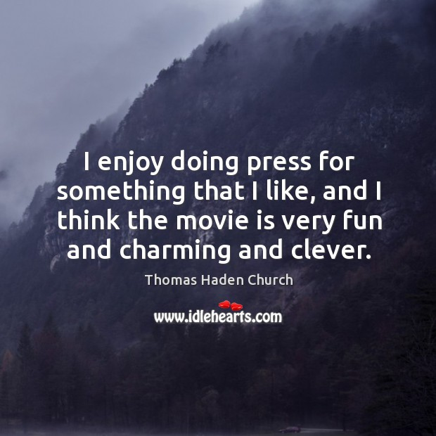 I enjoy doing press for something that I like, and I think the movie is very fun and charming and clever. Image