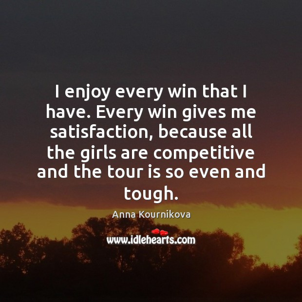 I enjoy every win that I have. Every win gives me satisfaction, Anna Kournikova Picture Quote