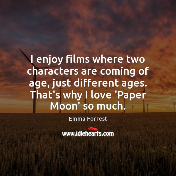 I enjoy films where two characters are coming of age, just different Emma Forrest Picture Quote