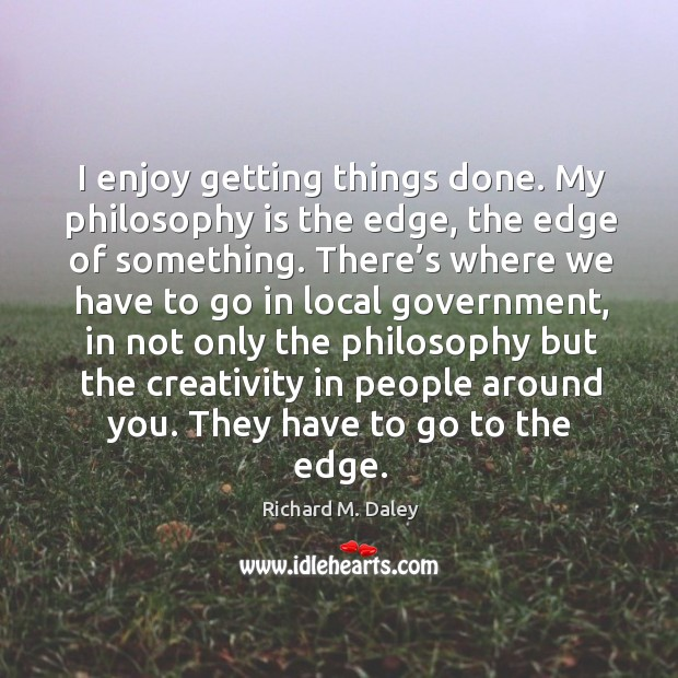 I enjoy getting things done. My philosophy is the edge, the edge of something. Image