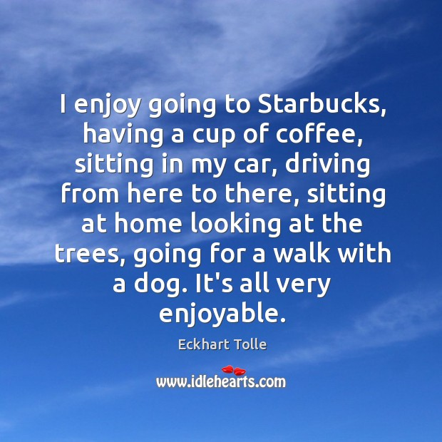 I enjoy going to Starbucks, having a cup of coffee, sitting in Image