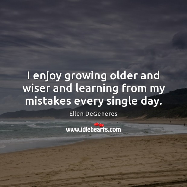 I enjoy growing older and wiser and learning from my mistakes every single day. Ellen DeGeneres Picture Quote