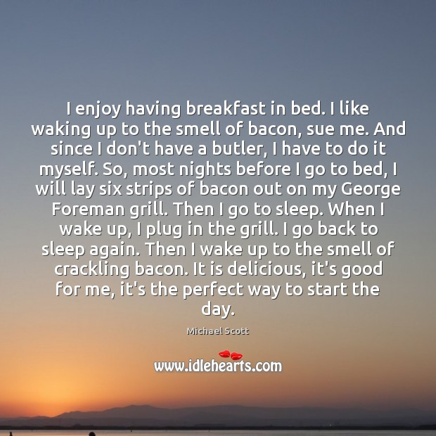 I enjoy having breakfast in bed. I like waking up to the Michael Scott Picture Quote