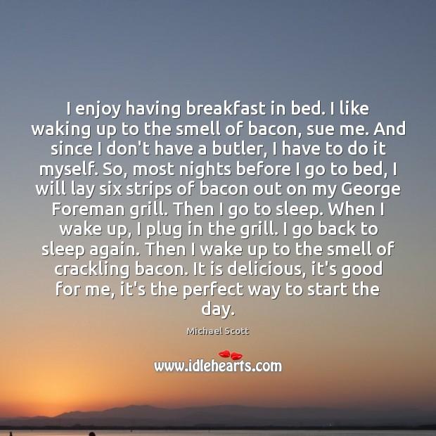 I enjoy having breakfast in bed. I like waking up to the Image