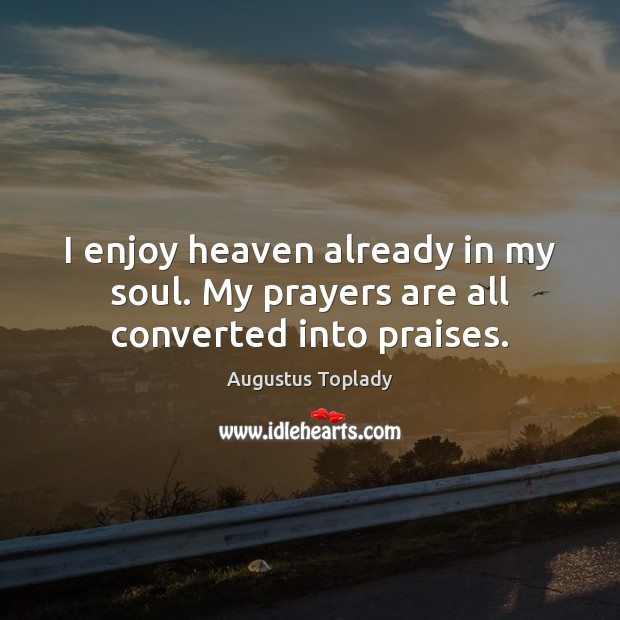 I enjoy heaven already in my soul. My prayers are all converted into praises. Image