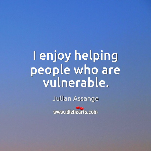 I enjoy helping people who are vulnerable. Julian Assange Picture Quote
