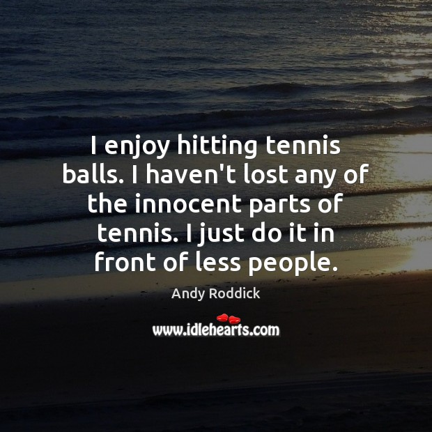 I enjoy hitting tennis balls. I haven't lost any of the innocent Andy Roddick Picture Quote