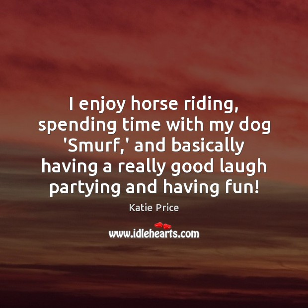 I enjoy horse riding, spending time with my dog 'Smurf,' and Katie Price Picture Quote