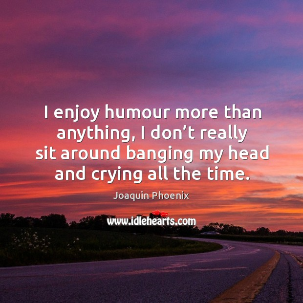 I enjoy humour more than anything, I don't really sit around banging my head and crying all the time. Image