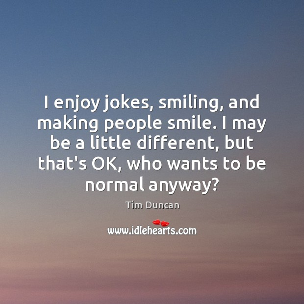 I enjoy jokes, smiling, and making people smile. I may be a Tim Duncan Picture Quote