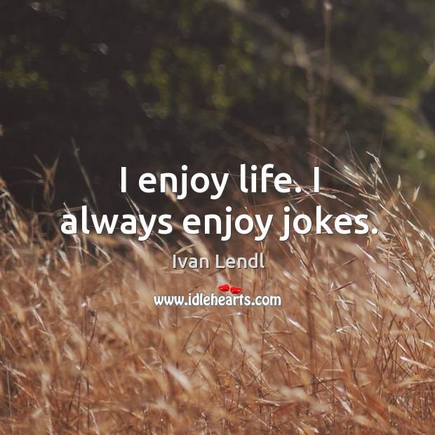I enjoy life. I always enjoy jokes. Image