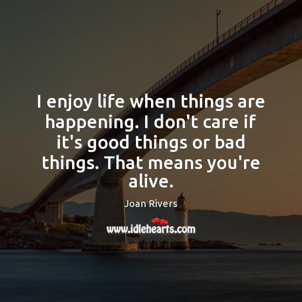I enjoy life when things are happening. I don't care if it's Joan Rivers Picture Quote