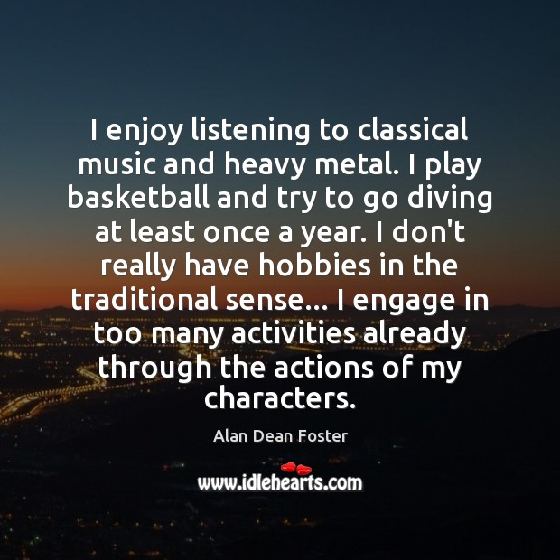I enjoy listening to classical music and heavy metal. I play basketball Image