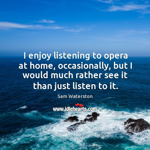 I enjoy listening to opera at home, occasionally, but I would much rather see it than just listen to it. Image