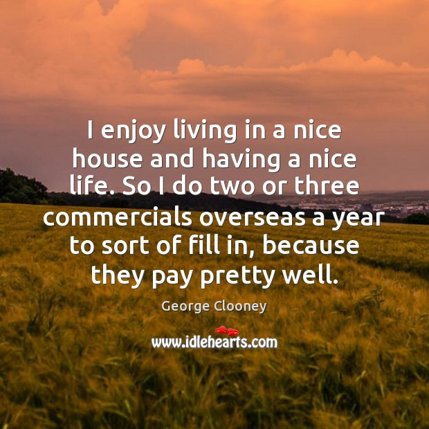 I enjoy living in a nice house and having a nice life. George Clooney Picture Quote