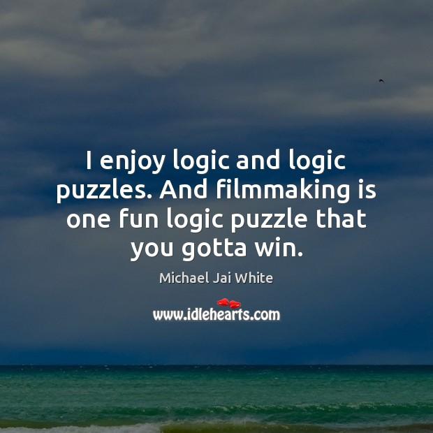 I enjoy logic and logic puzzles. And filmmaking is one fun logic Logic Quotes Image