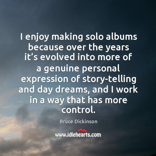 I enjoy making solo albums because over the years it's evolved into more of a genuine Bruce Dickinson Picture Quote