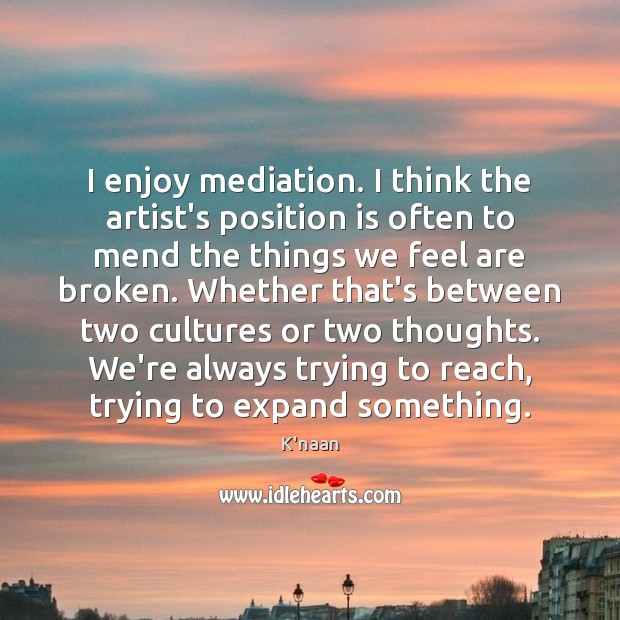 I enjoy mediation. I think the artist's position is often to mend K'naan Picture Quote