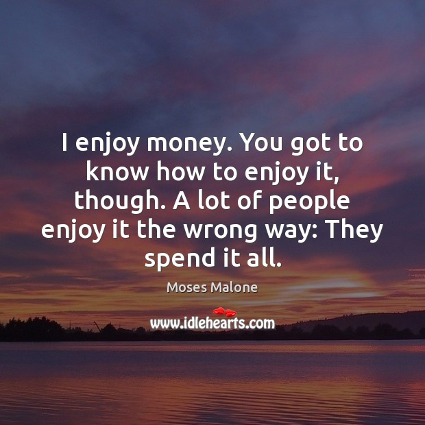 I enjoy money. You got to know how to enjoy it, though. Image