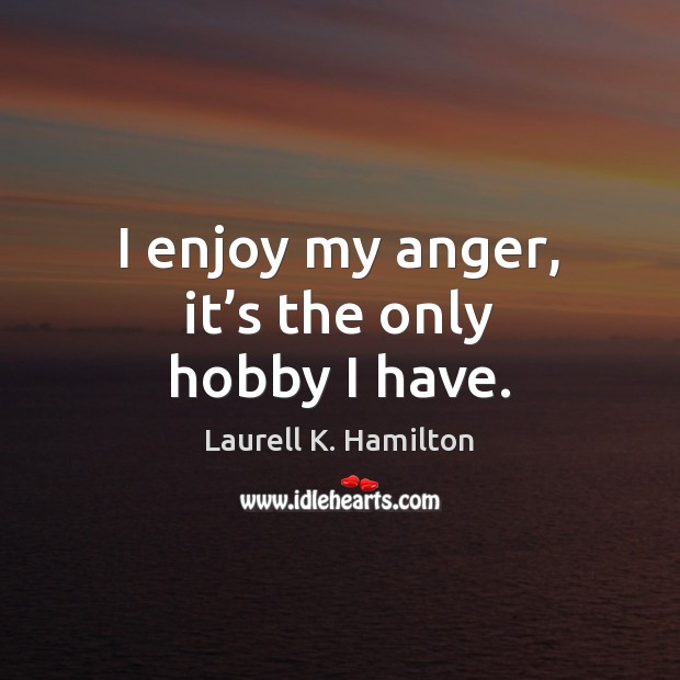 I enjoy my anger, it's the only hobby I have. Image