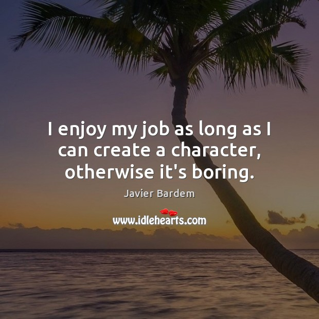 I enjoy my job as long as I can create a character, otherwise it's boring. Javier Bardem Picture Quote