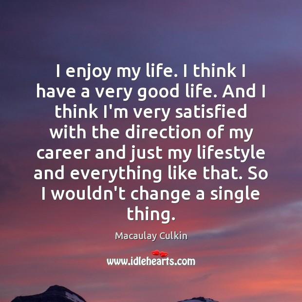 I enjoy my life. I think I have a very good life. Image