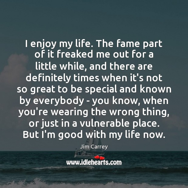 I enjoy my life. The fame part of it freaked me out Jim Carrey Picture Quote