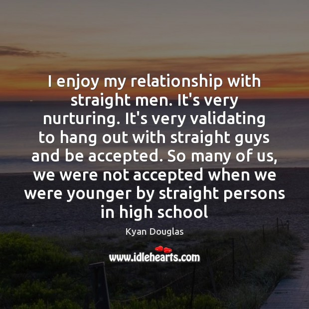 I enjoy my relationship with straight men. It's very nurturing. It's very Kyan Douglas Picture Quote