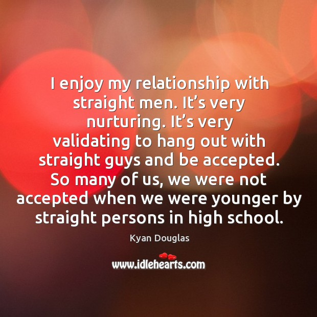 I enjoy my relationship with straight men. It's very nurturing. Kyan Douglas Picture Quote