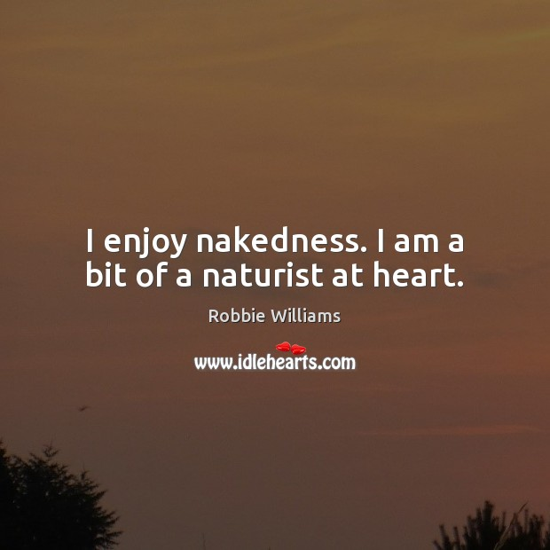 I enjoy nakedness. I am a bit of a naturist at heart. Robbie Williams Picture Quote