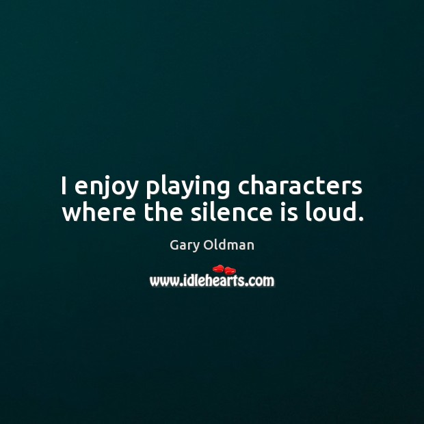 I enjoy playing characters where the silence is loud. Gary Oldman Picture Quote