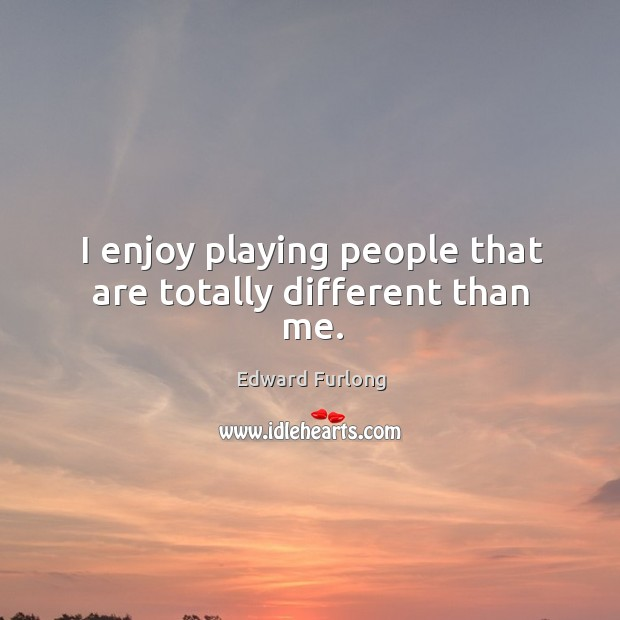 I enjoy playing people that are totally different than me. Edward Furlong Picture Quote