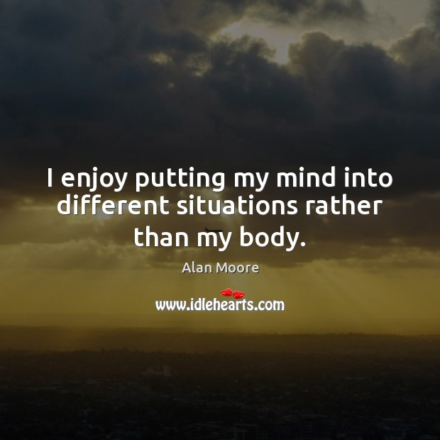 I enjoy putting my mind into different situations rather than my body. Alan Moore Picture Quote